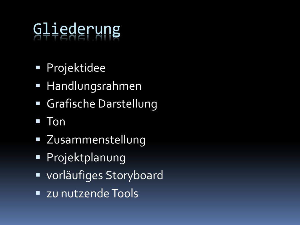 Gliederung Projektidee Handlungsrahmen Grafische Darstellung Ton