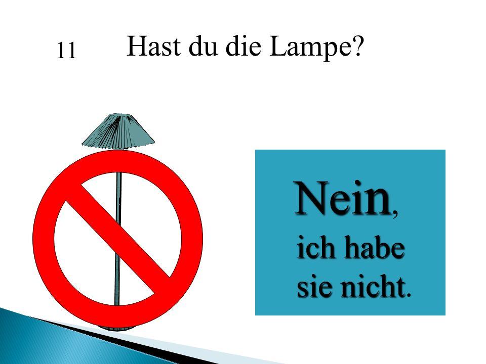 Hast du die Lampe 11 Nein, ich habe sie nicht.