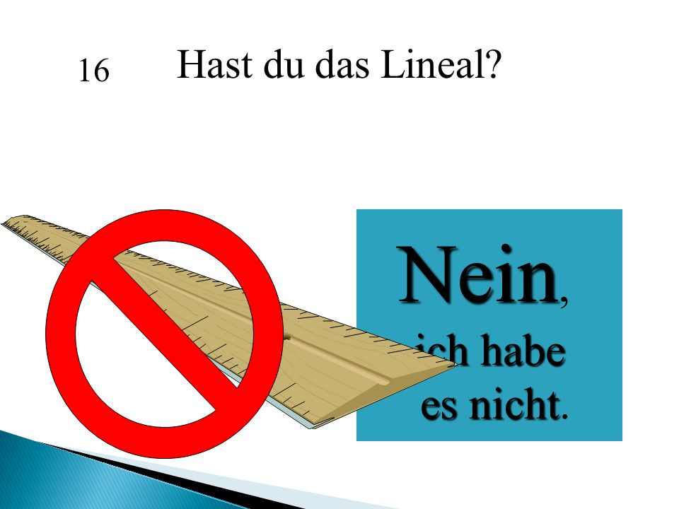 Hast du das Lineal 16 Nein, ich habe es nicht.