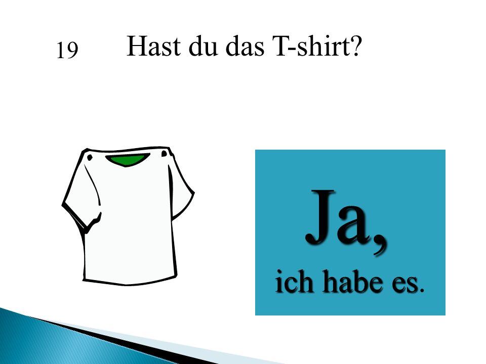 Hast du das T-shirt 19 Ja, ich habe es.