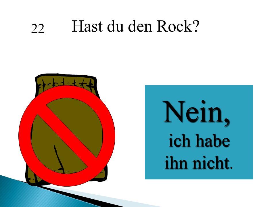 Hast du den Rock 22 Nein, ich habe ihn nicht.