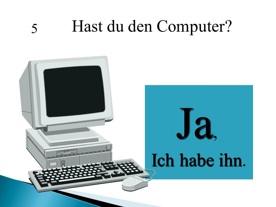 Hast du den Computer 5 Ja, Ich habe ihn.