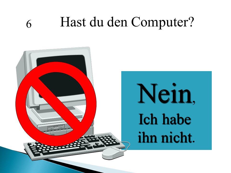 Hast du den Computer 6 Nein, Ich habe ihn nicht.