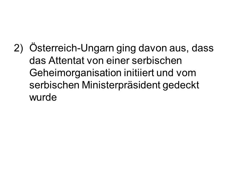 2) Österreich-Ungarn ging davon aus, dass das Attentat von einer serbischen Geheimorganisation initiiert und vom serbischen Ministerpräsident gedeckt wurde