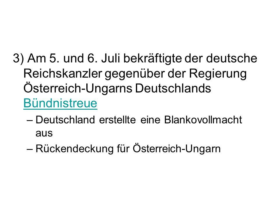 3) Am 5. und 6. Juli bekräftigte der deutsche Reichskanzler gegenüber der Regierung Österreich-Ungarns Deutschlands Bündnistreue