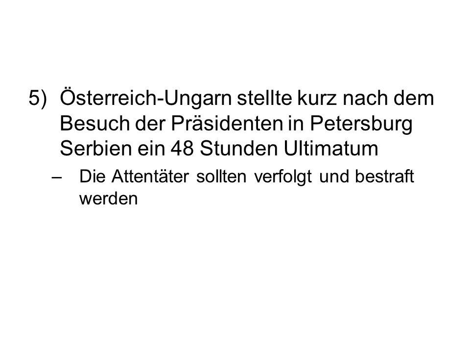5) Österreich-Ungarn stellte kurz nach dem Besuch der Präsidenten in Petersburg Serbien ein 48 Stunden Ultimatum