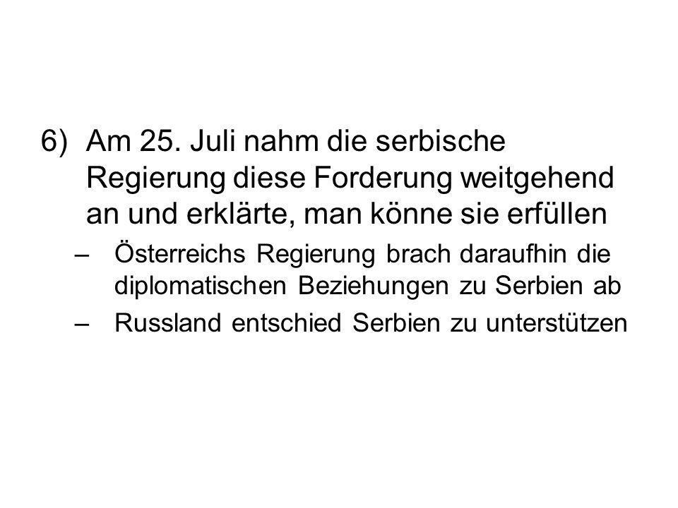 6) Am 25. Juli nahm die serbische Regierung diese Forderung weitgehend an und erklärte, man könne sie erfüllen