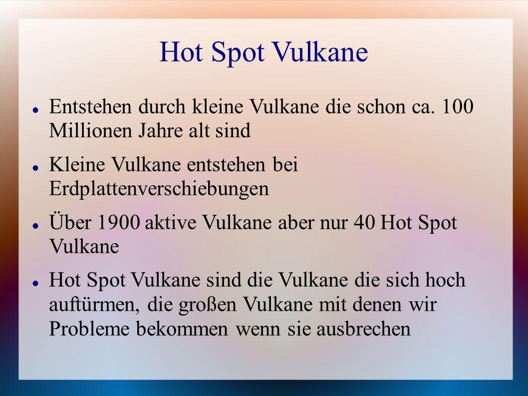 Hot Spot Vulkane Entstehen durch kleine Vulkane die schon ca. 100 Millionen Jahre alt sind. Kleine Vulkane entstehen bei Erdplattenverschiebungen.