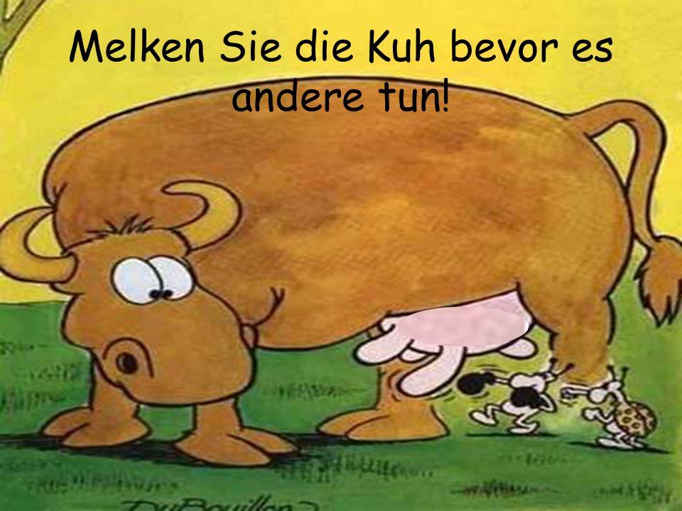 Melken Sie die Kuh bevor es andere tun!