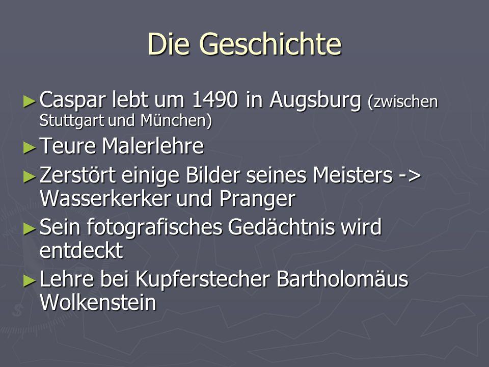 Die Geschichte Caspar lebt um 1490 in Augsburg (zwischen Stuttgart und München) Teure Malerlehre.