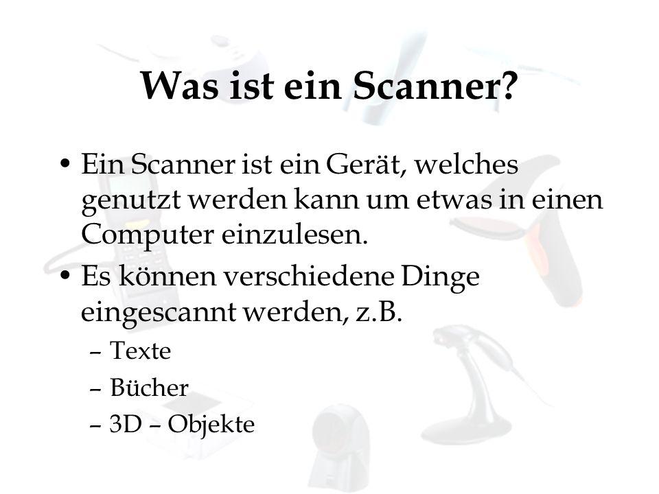 Was ist ein Scanner Ein Scanner ist ein Gerät, welches genutzt werden kann um etwas in einen Computer einzulesen.