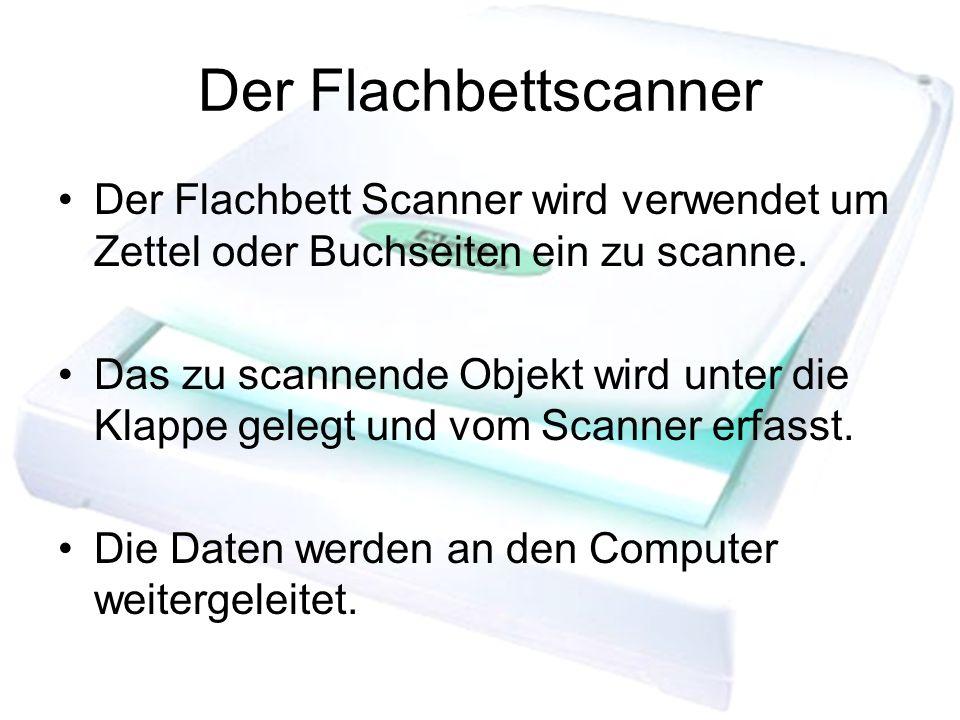 Der FlachbettscannerDer Flachbett Scanner wird verwendet um Zettel oder Buchseiten ein zu scanne.