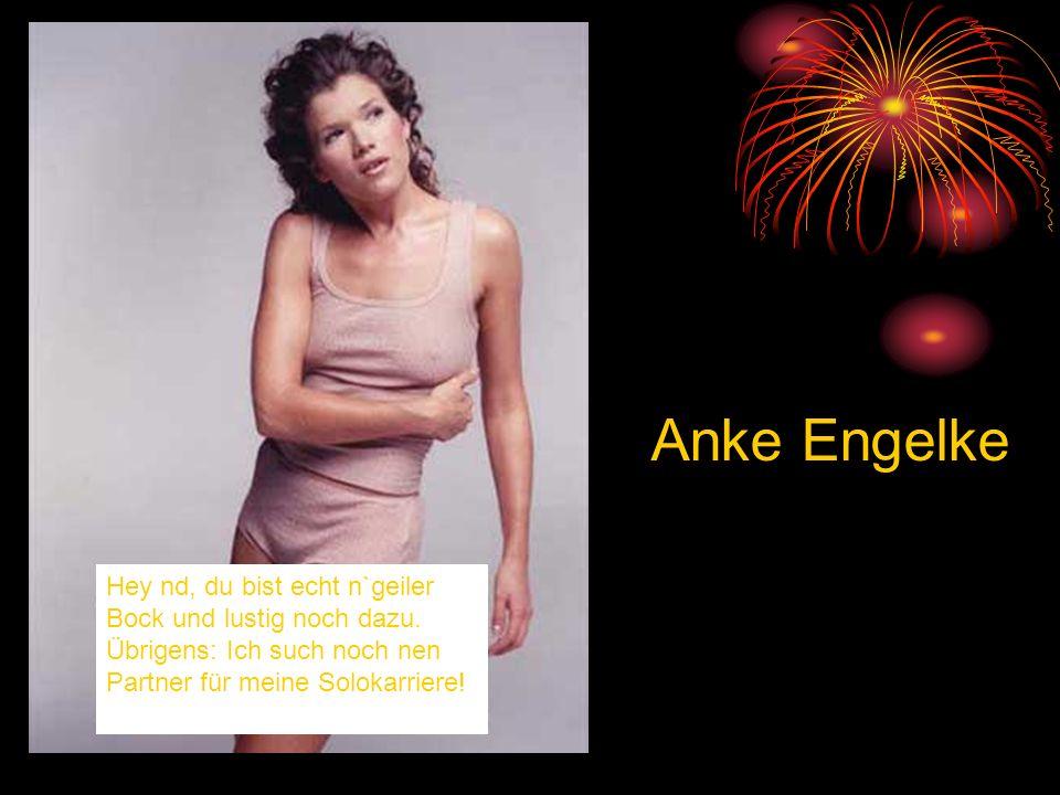Anke Engelke Hey nd, du bist echt n`geiler Bock und lustig noch dazu.