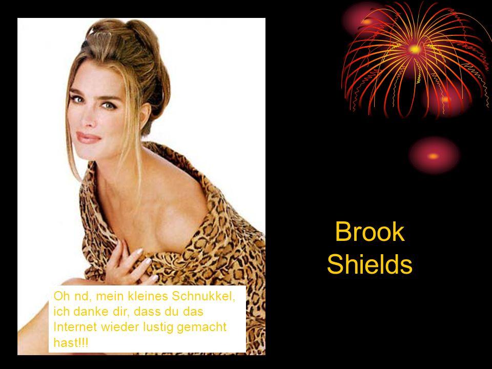 Brook Shields Oh nd, mein kleines Schnukkel, ich danke dir, dass du das Internet wieder lustig gemacht hast!!!