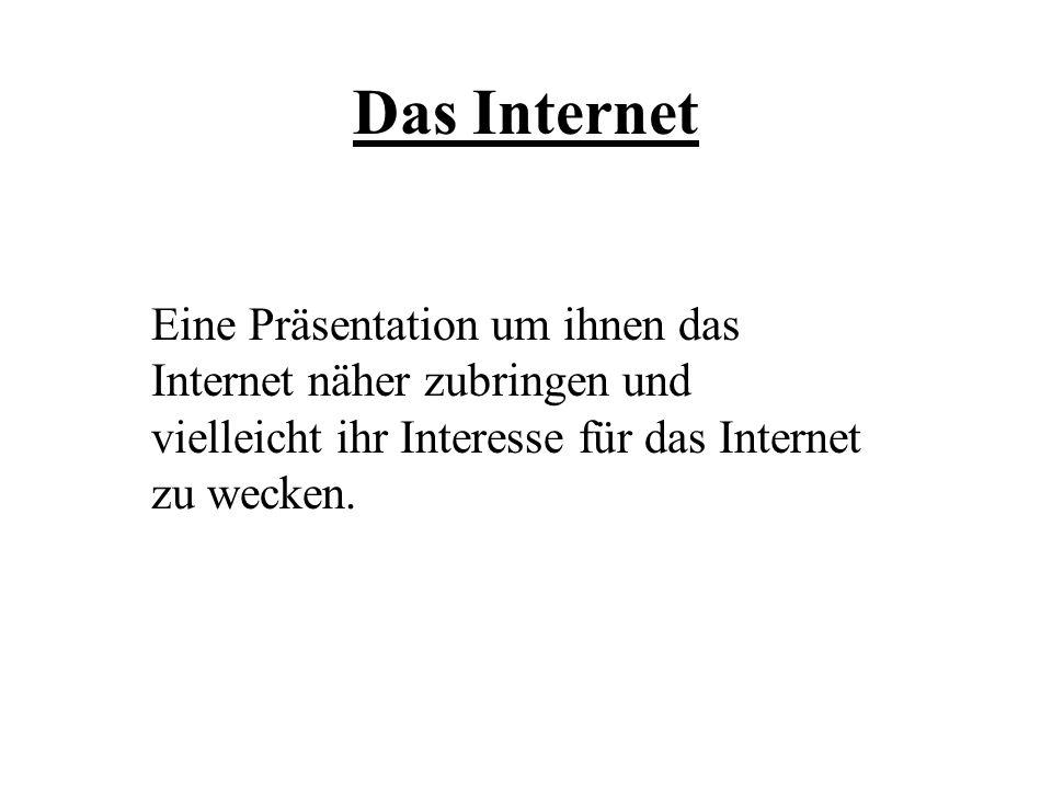 Das Internet Eine Präsentation um ihnen das Internet näher zubringen und vielleicht ihr Interesse für das Internet zu wecken.