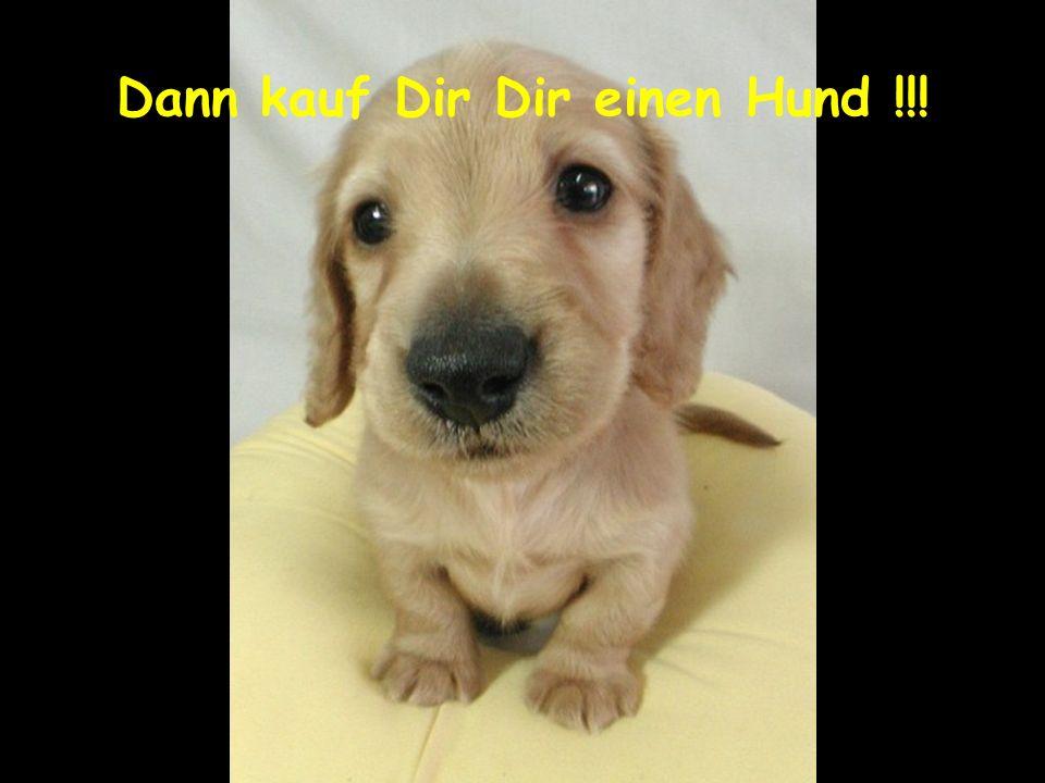 Dann kauf Dir Dir einen Hund !!!