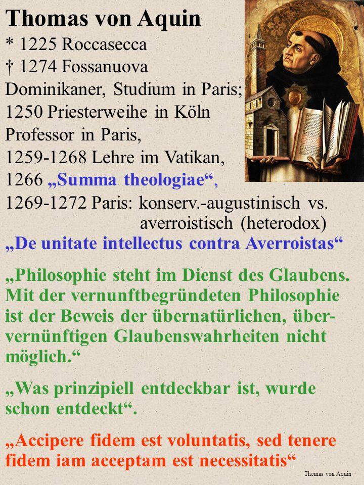 """Thomas von Aquin * 1225 Roccasecca † 1274 Fossanuova Dominikaner, Studium in Paris; 1250 Priesterweihe in Köln Professor in Paris, 1259-1268 Lehre im Vatikan, 1266 """"Summa theologiae ,"""