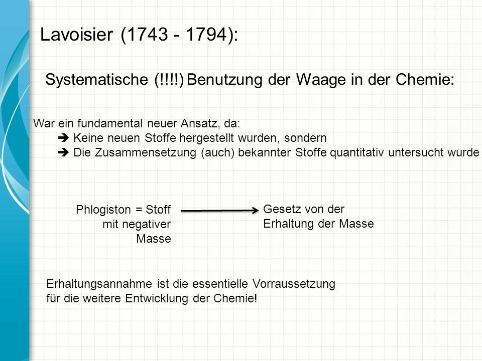 Lavoisier (1743 - 1794): Systematische (!!!!) Benutzung der Waage in der Chemie: War ein fundamental neuer Ansatz, da: