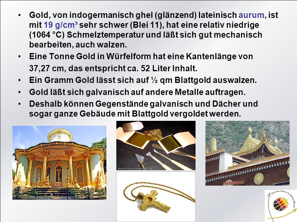 Gold, von indogermanisch ghel (glänzend) lateinisch aurum, ist mit 19 g/cm³ sehr schwer (Blei 11), hat eine relativ niedrige (1064 °C) Schmelztemperatur und läßt sich gut mechanisch bearbeiten, auch walzen.