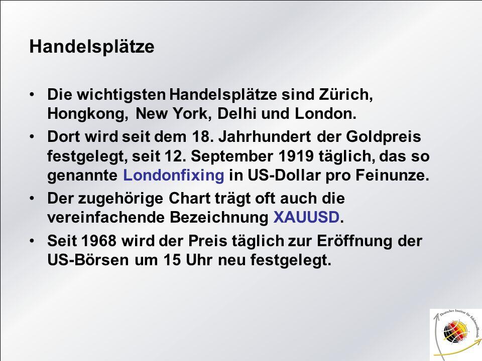 Handelsplätze Die wichtigsten Handelsplätze sind Zürich, Hongkong, New York, Delhi und London.