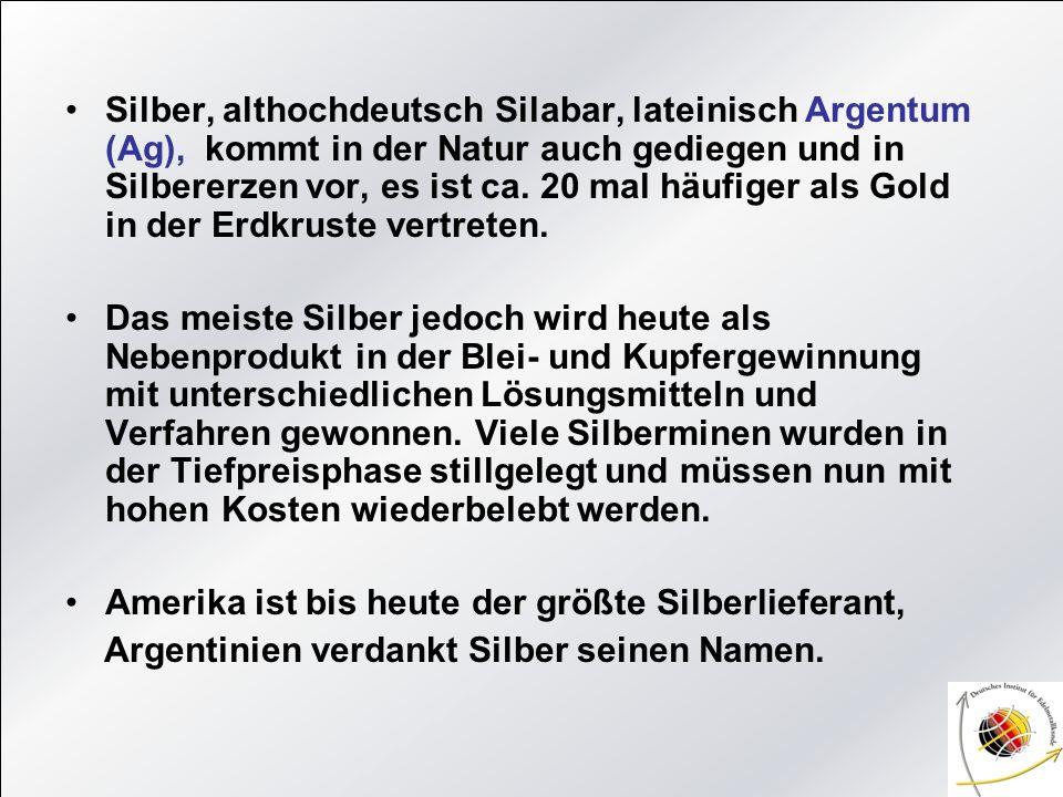 Silber, althochdeutsch Silabar, lateinisch Argentum (Ag), kommt in der Natur auch gediegen und in Silbererzen vor, es ist ca. 20 mal häufiger als Gold in der Erdkruste vertreten.