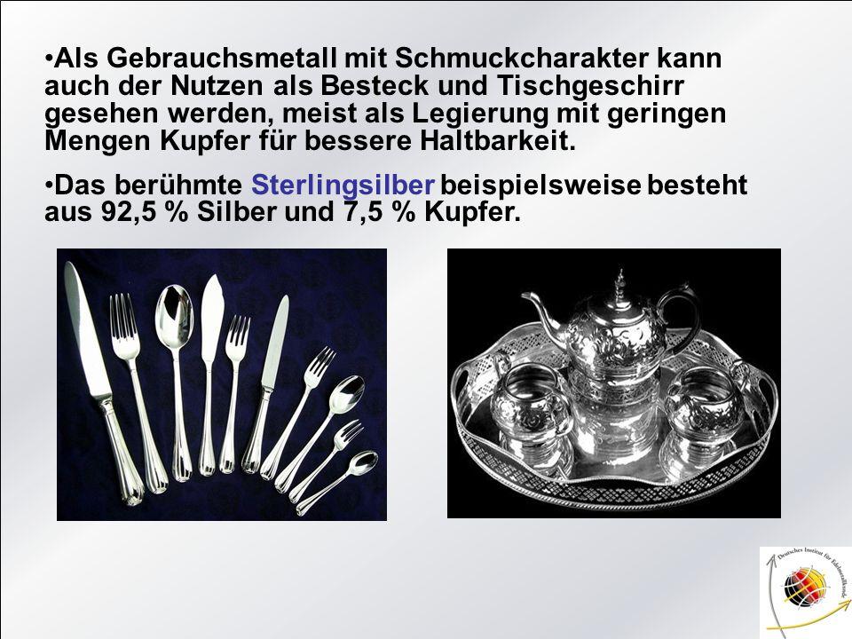Als Gebrauchsmetall mit Schmuckcharakter kann auch der Nutzen als Besteck und Tischgeschirr gesehen werden, meist als Legierung mit geringen Mengen Kupfer für bessere Haltbarkeit.