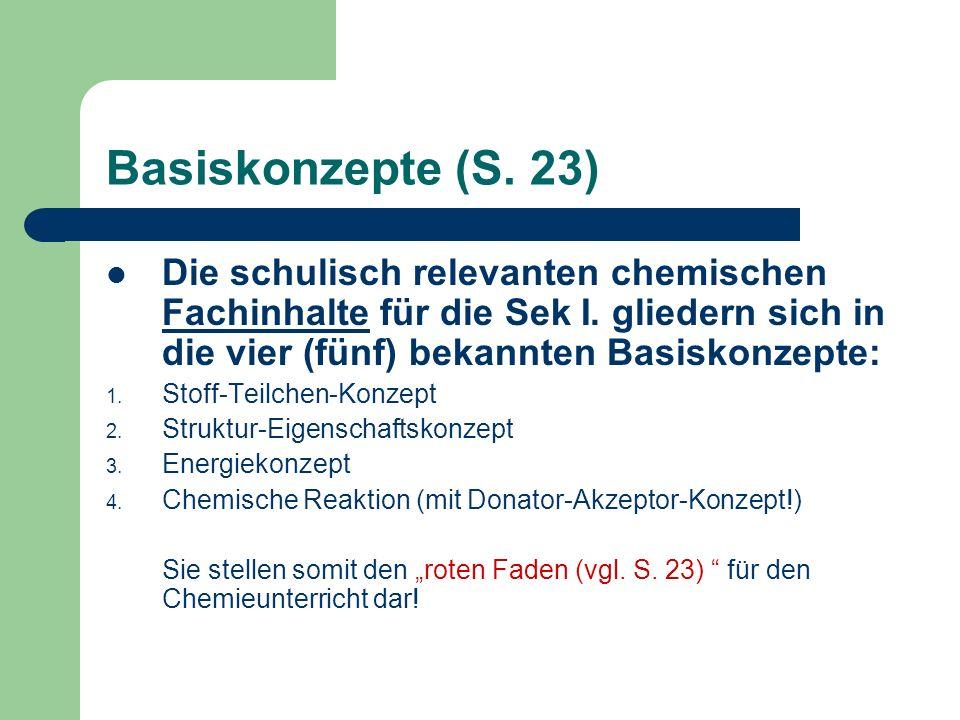 Basiskonzepte (S. 23)Die schulisch relevanten chemischen Fachinhalte für die Sek I. gliedern sich in die vier (fünf) bekannten Basiskonzepte: