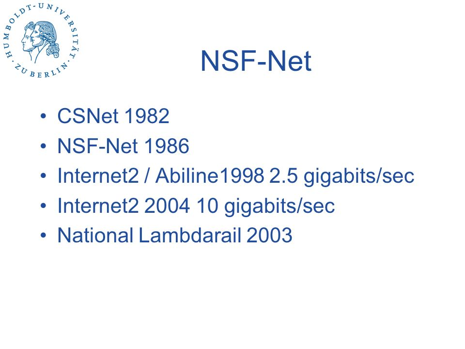 NSF-Net CSNet 1982. NSF-Net 1986. Internet2 / Abiline1998 2.5 gigabits/sec. Internet2 2004 10 gigabits/sec.