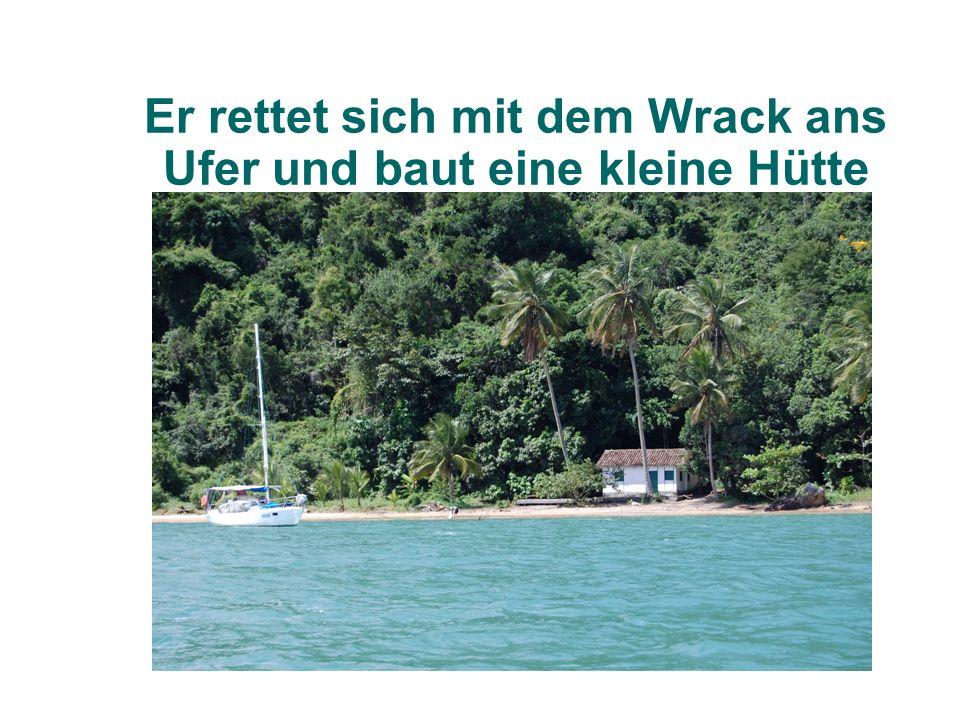 Er rettet sich mit dem Wrack ans Ufer und baut eine kleine Hütte