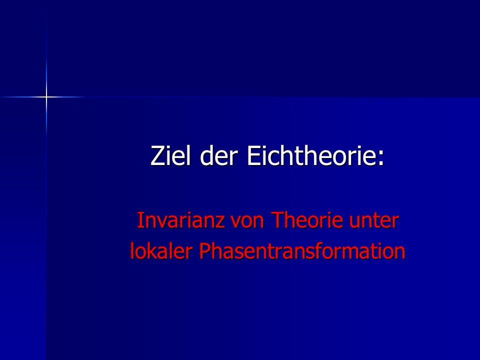 Ziel der Eichtheorie: Invarianz von Theorie unter