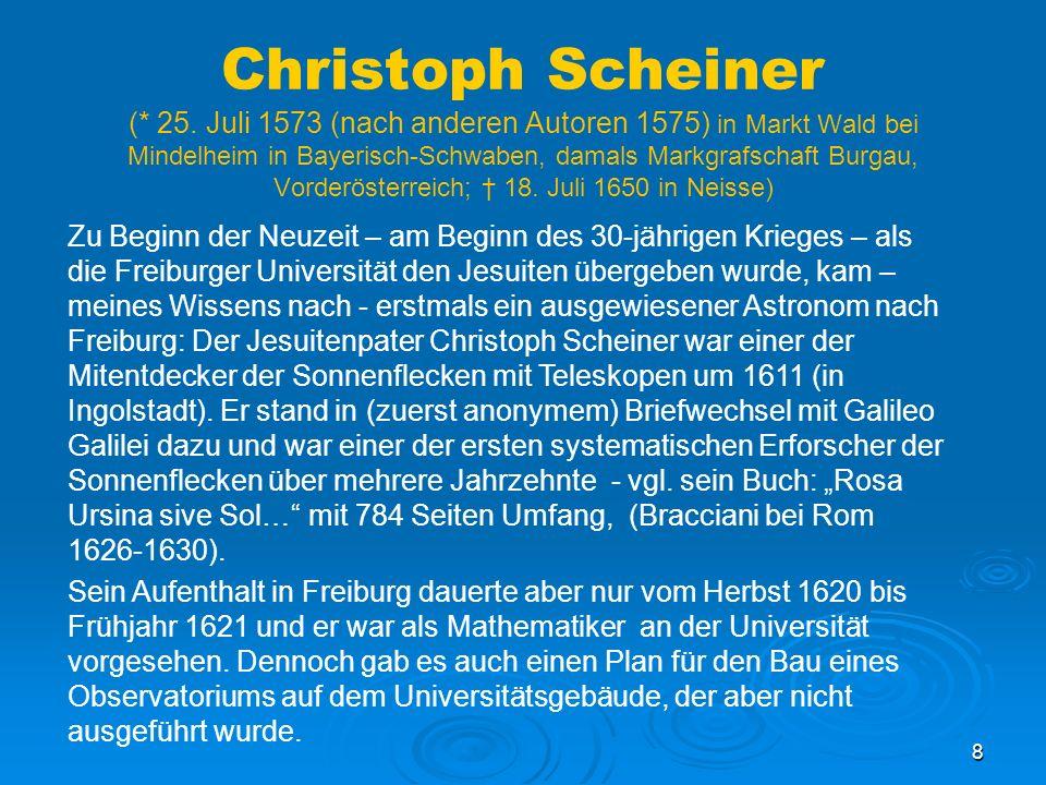 Christoph Scheiner (* 25. Juli 1573 (nach anderen Autoren 1575) in Markt Wald bei Mindelheim in Bayerisch-Schwaben, damals Markgrafschaft Burgau, Vorderösterreich; † 18. Juli 1650 in Neisse)