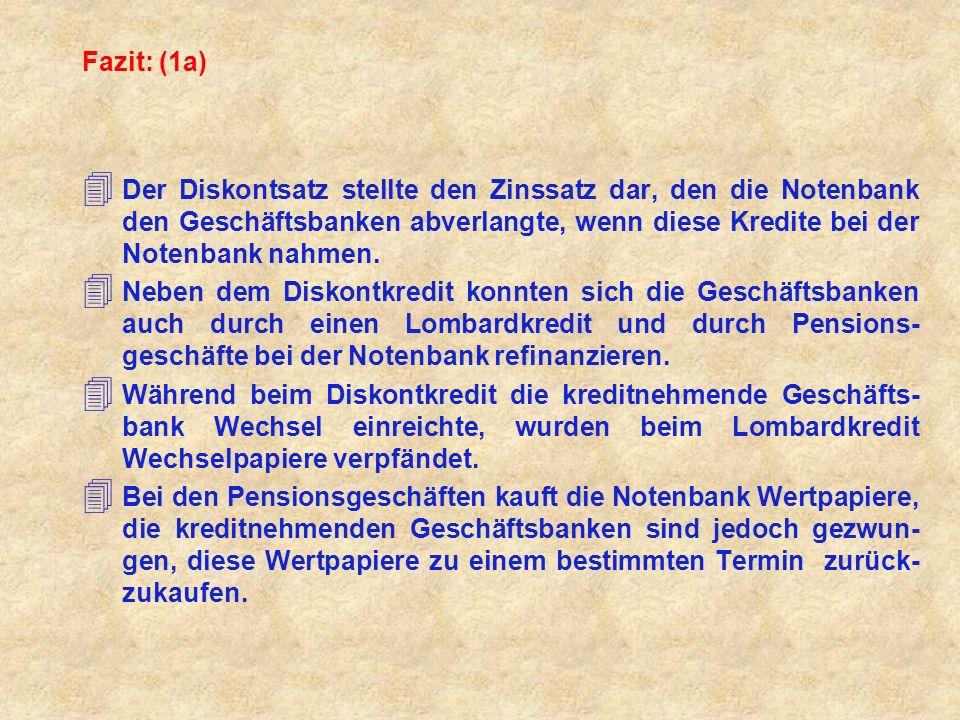 Fazit: (1a) Der Diskontsatz stellte den Zinssatz dar, den die Notenbank den Geschäftsbanken abverlangte, wenn diese Kredite bei der Notenbank nahmen.