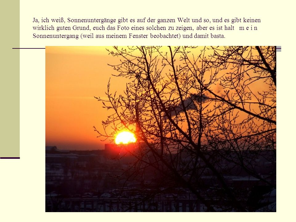 Ja, ich weiß, Sonnenuntergänge gibt es auf der ganzen Welt und so, und es gibt keinen wirklich guten Grund, euch das Foto eines solchen zu zeigen, aber es ist halt m e i n Sonnenuntergang (weil aus meinem Fenster beobachtet) und damit basta.