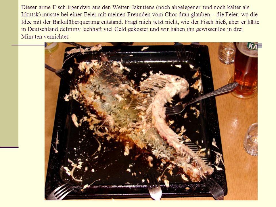 Dieser arme Fisch irgendwo aus den Weiten Jakutiens (noch abgelegener und noch kälter als Irkutsk) musste bei einer Feier mit meinen Freunden vom Chor dran glauben – die Feier, wo die Idee mit der Baikalüberquerung entstand.