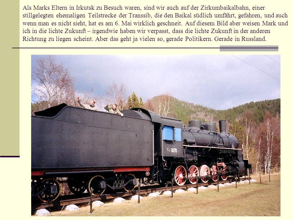Als Marks Eltern in Irkutsk zu Besuch waren, sind wir auch auf der Zirkumbaikalbahn, einer stillgelegten ehemaligen Teilstrecke der Transsib, die den Baikal südlich umfährt, gefahren, und auch wenn man es nicht sieht, hat es am 6.
