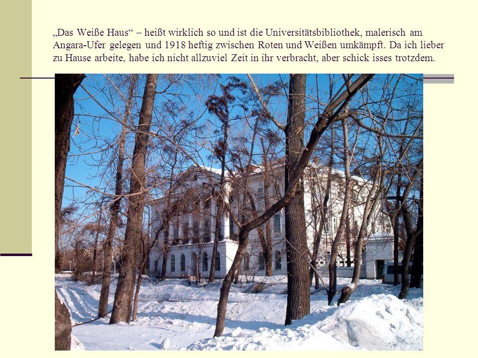 """""""Das Weiße Haus – heißt wirklich so und ist die Universitätsbibliothek, malerisch am Angara-Ufer gelegen und 1918 heftig zwischen Roten und Weißen umkämpft."""