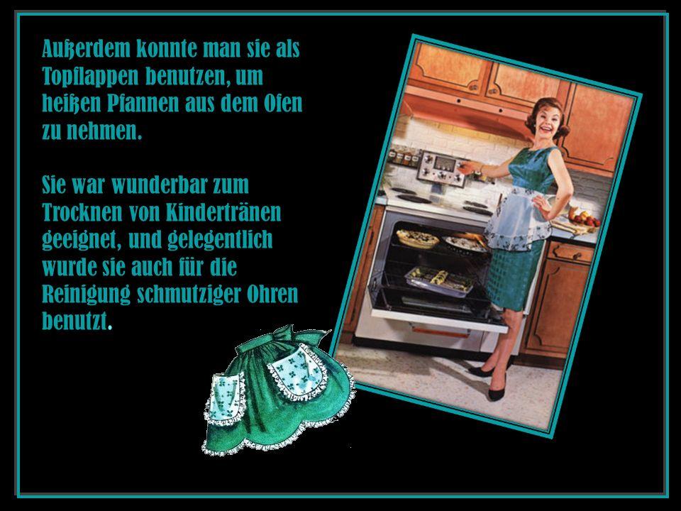 Außerdem konnte man sie als Topflappen benutzen, um heißen Pfannen aus dem Ofen