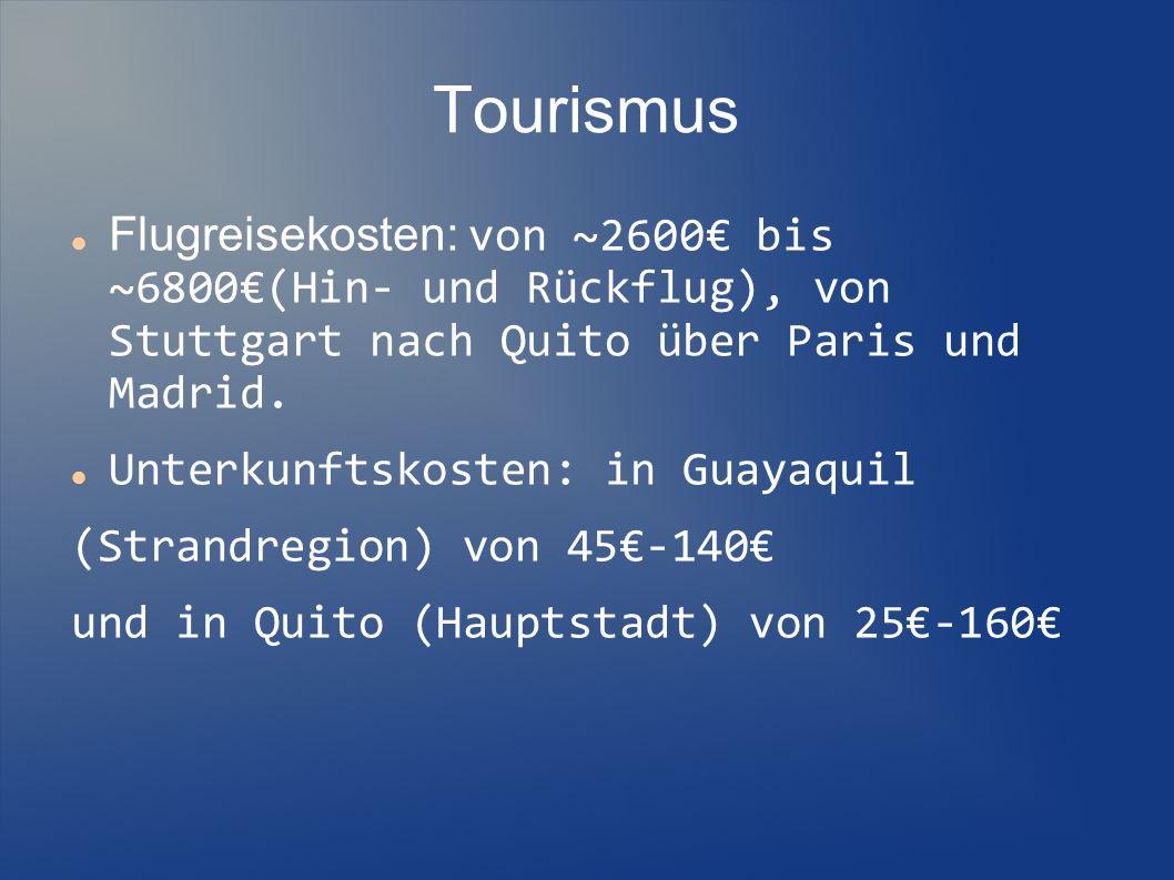 Tourismus Flugreisekosten: von ~2600€ bis ~6800€(Hin- und Rückflug), von Stuttgart nach Quito über Paris und Madrid.