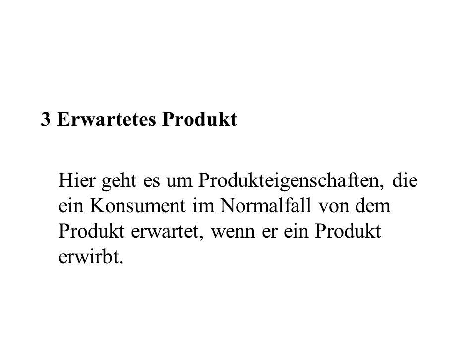 3 Erwartetes Produkt Hier geht es um Produkteigenschaften, die ein Konsument im Normalfall von dem Produkt erwartet, wenn er ein Produkt erwirbt.