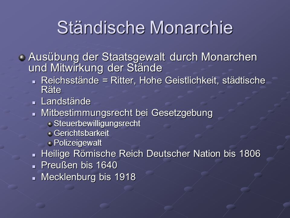 Ständische Monarchie Ausübung der Staatsgewalt durch Monarchen und Mitwirkung der Stände. Reichsstände = Ritter, Hohe Geistlichkeit, städtische Räte.