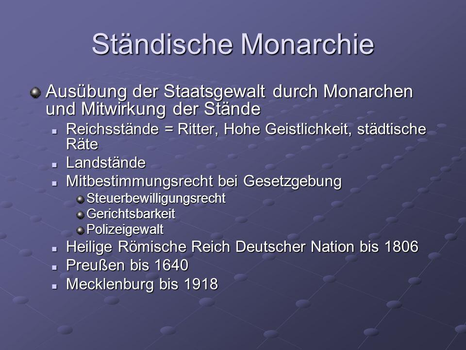 Ständische MonarchieAusübung der Staatsgewalt durch Monarchen und Mitwirkung der Stände. Reichsstände = Ritter, Hohe Geistlichkeit, städtische Räte.