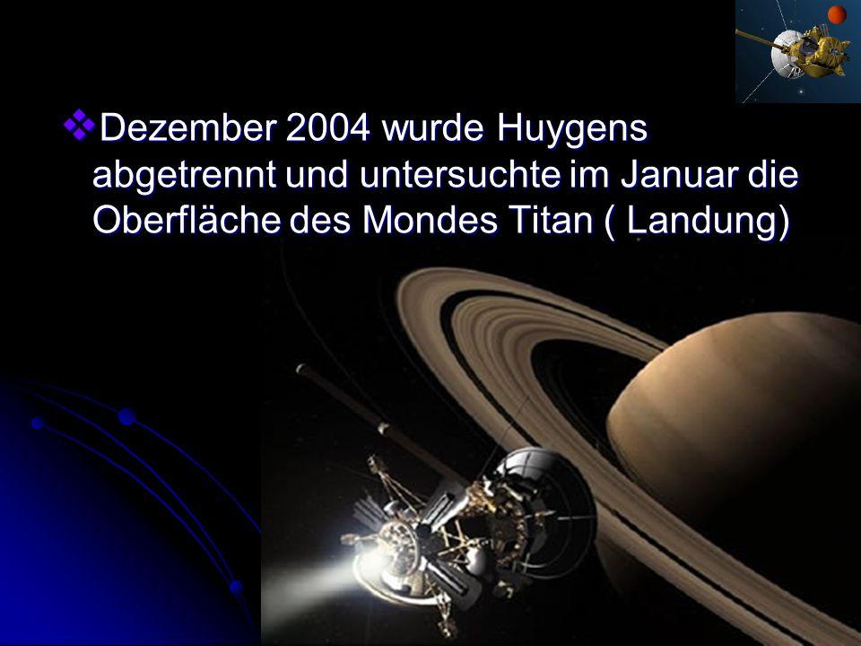 Dezember 2004 wurde Huygens abgetrennt und untersuchte im Januar die Oberfläche des Mondes Titan ( Landung)