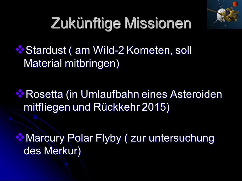 Zukünftige Missionen Stardust ( am Wild-2 Kometen, soll Material mitbringen) Rosetta (in Umlaufbahn eines Asteroiden mitfliegen und Rückkehr 2015)