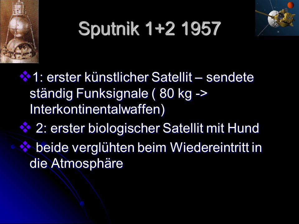 Sputnik 1+2 1957 1: erster künstlicher Satellit – sendete ständig Funksignale ( 80 kg -> Interkontinentalwaffen)