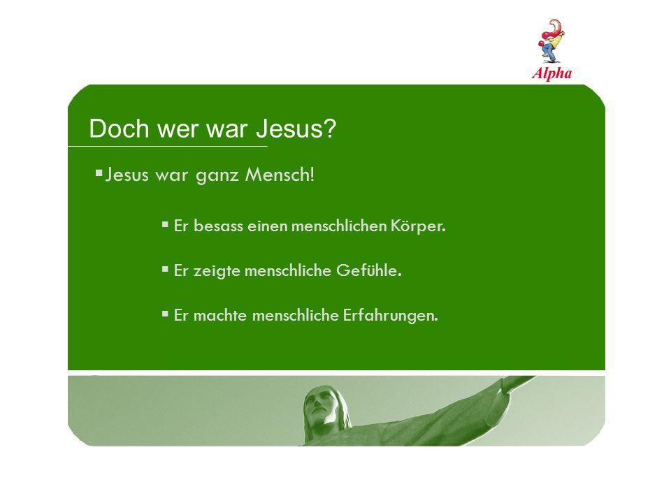 Doch wer war Jesus Jesus war ganz Mensch!