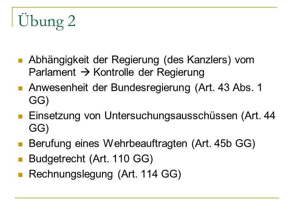 Übung 2 Abhängigkeit der Regierung (des Kanzlers) vom Parlament  Kontrolle der Regierung. Anwesenheit der Bundesregierung (Art. 43 Abs. 1 GG)