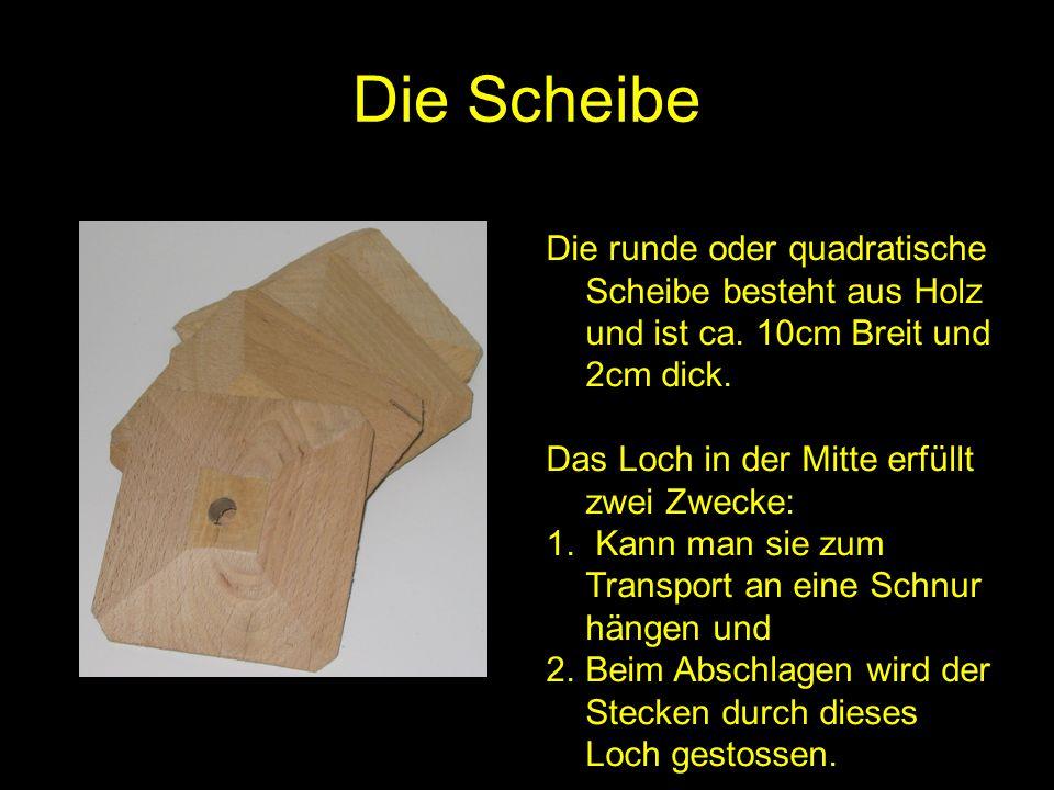 Die ScheibeDie runde oder quadratische Scheibe besteht aus Holz und ist ca. 10cm Breit und 2cm dick.