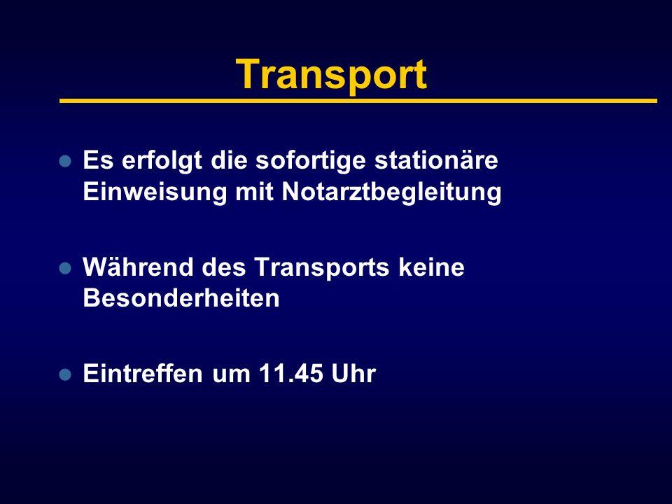 Transport Es erfolgt die sofortige stationäre Einweisung mit Notarztbegleitung. Während des Transports keine Besonderheiten.