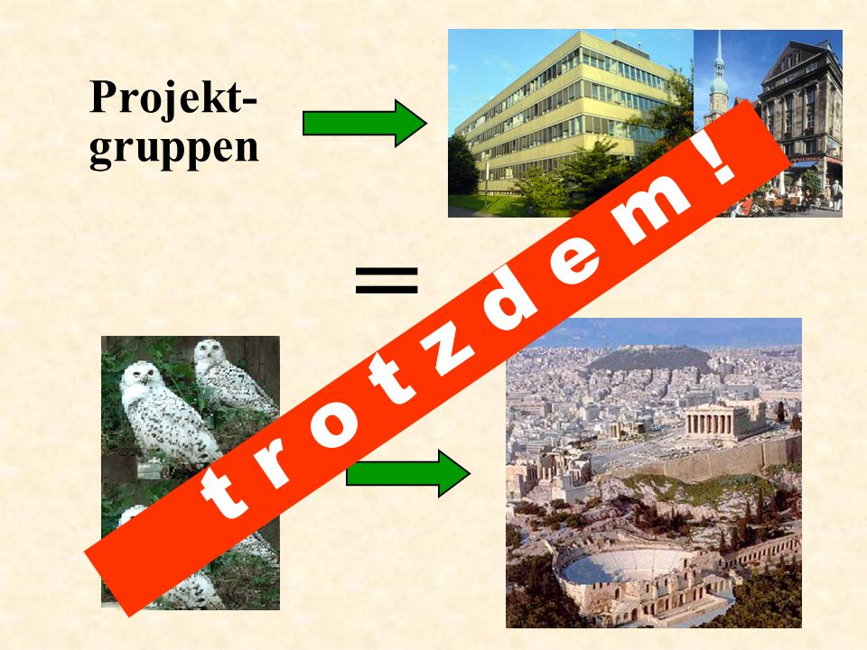 Projekt- gruppen = t r o t z d e m !