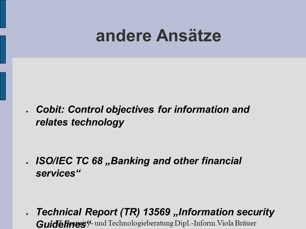 """andere Ansätze Cobit: Control objectives for information and relates technology. ISO/IEC TC 68 """"Banking and other financial services"""